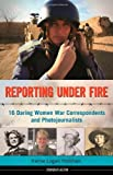 Reporting Under Fire: 16 Daring Women War Correspondents and Photojournalists (Women of Action)