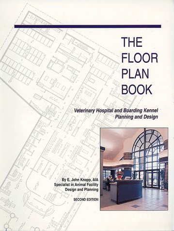 The Floor Plan Book: Veterinary Hospital and Boarding Kennel Planning and Design E. John Knapp