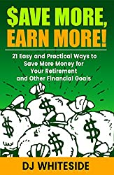 Save MORE, Earn MORE!: 21 Easy and Practical Ways to Save More Money for Your Retirement and Other Financial Goals