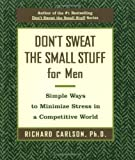 Don't Sweat the Small Stuff for Men: Simple Ways to Minimize Stress in a Competitive World (Don't Sweat the Small Stuff (Hyperion))