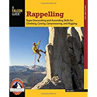 Rappelling: Rope Descending and Ascending Skills for Climbing, Caving, Canyoneering, and Rigging