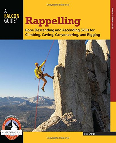 Download Rappelling: Rope Descending And Ascending Skills For Climbing, Caving, Canyoneering, And Rigging (How To Climb Series) pdf epub