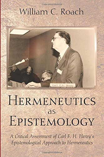 Download Hermeneutics as Epistemology: A Critical Assessment of Carl F. H. Henry s Epistemological Approach to Hermeneutics pdf