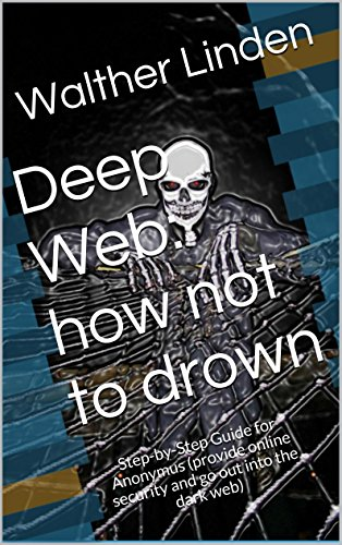 Deep Web: how not to drown: Step-by-Step Guide for Anonymus (provide online security and go out into the dark web)