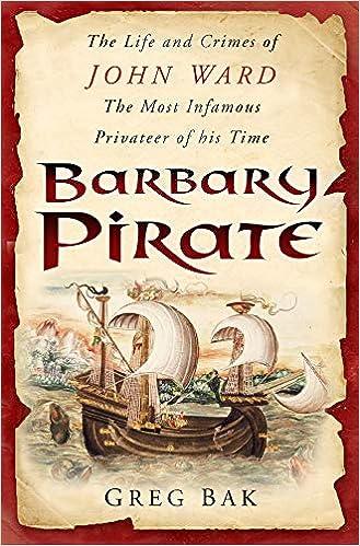 Barbary Pirate: The Life And Crimes Of John Ward: The Life And Crimes Of John Ward, The Most Infamous Privateer Of His Times por Greg Bak epub