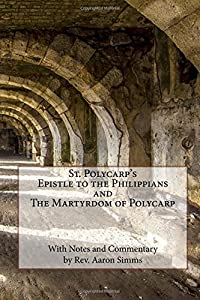 """St. Polycarp's """"Epistle to the Philippians"""" and """"The Martyrdom of Polycarp"""": Edited with Notes and Commentary by Rev. Aaron Simms"""