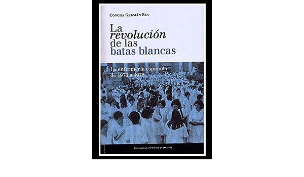 LA REVOLUCION DE LAS BATAS BLANCAS: LA ENFERMERIA ESPAÑOLA DE 1976 Y 1978. EL PRECIO ES EN DOLARES: CONCHA GERMAN BES: Amazon.com: Books