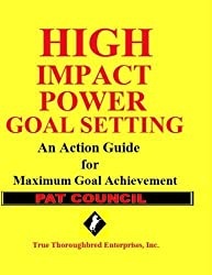 High Impact Power Goal Setting: The Ultimate Guide for Goal Setting and Goal Achievement by Pat Council (2013-04-22)