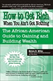 How to Get Rich When You Ain't Got Nothing: The African American Guide to Gaining and Building Wealth