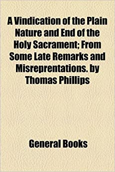 Book A Vindication of the Plain Nature and End of the Holy Sacrament: From Some Late Remarks and Misreprentations. by Thomas Phillips