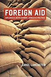 Foreign Aid: Diplomacy, Development, Domestic Politics by Carol Lancaster (2006-12-01)