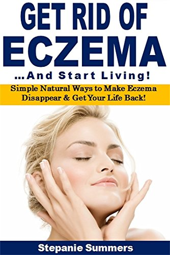 Get Rid of Eczema ...and Start Living: Simple Natural Ways to Make Eczema Disappear & Get Your Life Back! by [Summers, Stephanie]