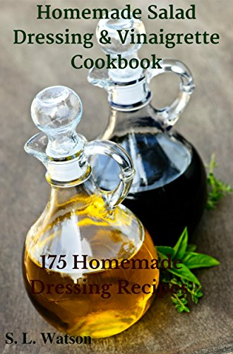 Homemade Salad Dressing & Vinaigrette Cookbook: 175 Homemade Dressing Recipes! (Southern Cooking Recipes Book 29) by S. L. Watson