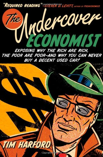 The Undercover Economist: Exposing Why the Rich Are Rich, the Poor Are Poor--and Why You Can Never Buy a Decent Used Car