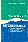 The Politics of Representation : Writing Practices in Biography, Photography and Political Analysis, Shapiro, Michael J., 0299116301