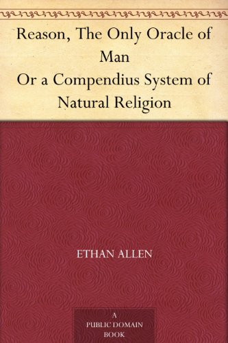 Reason, The Only Oracle of Man Or a Compendius System of Natural Religion
