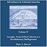 Adventures in Colonial America: Volume IV: Georgia: From Debtor's Haven to Revolutionary Battleground | Mary A. Baewer