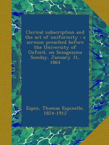Read Online Clerical subscription and the act of uniformity : a sermon preached before the University of Oxford, on Sexagesima Sunday, January 31, 1864 pdf epub