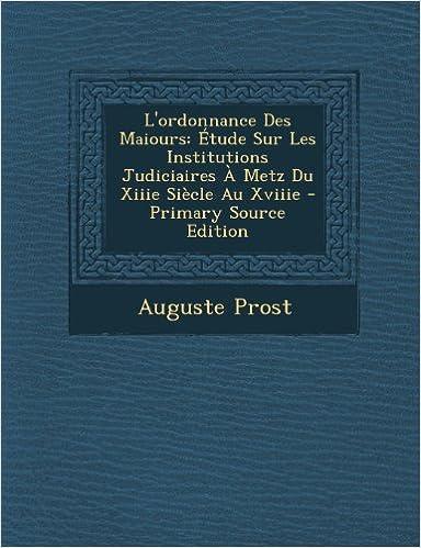 Livres gratuits L'Ordonnance Des Maiours: Etude Sur Les Institutions Judiciaires a Metz Du Xiiie Siecle Au Xviiie - Primary Source Edition pdf ebook
