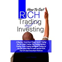 How To Get Rich Trading and Investing: A Beginner Investment Guide Full Of Trading Tips On Stock Trading, Day Trading, Options Trading, Forex Trading And ... Get Rich Fast On Good Investment Returns
