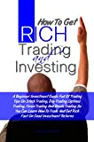How To Get Rich Trading and Investing: A Beginner Investment Guide Full Of Trading Tips On Stock Trading, Day Trading, Options Trading, Forex Trading And ... And Get Rich Fast On Good Investment Returns