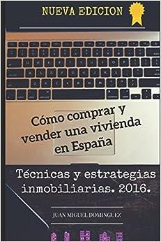 Cómo Comprar Y Vender Una Vivienda En España.: Tecnicas Y Estrategias Inmobiliarias. 2016. por Juan Miguel Dominguez Gratis