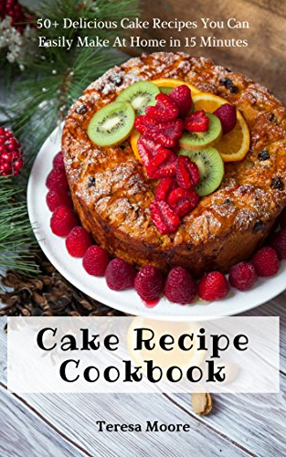Cake Recipe Cookbook: 50+ Delicious Cake Recipes You Can Easily Make At Home in 15 Minutes (Quick and Easy Natural Food Book 28) ()