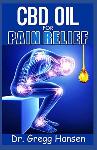 CBD OIL FOR PAIN RELIEF: Your Comprehensive Guide to CBD Oil for Natural and Effective Pain Relief Treatment (Neck or Back Pain, Acute pain, Anxiety and Depression E.t.c)