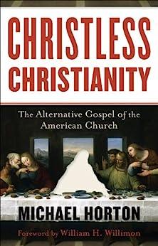 Christless Christianity: The Alternative Gospel of the American Church by [Horton, Michael]