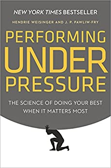 Performing Under Pressure: The Science of Doing Your Best When It Matters Most by [Weisinger, Hendrie, Pawliw-Fry, J. P.]