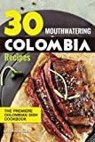 30 Mouthwatering Colombia Recipes: The Premiere Colombian Dish Cookbook