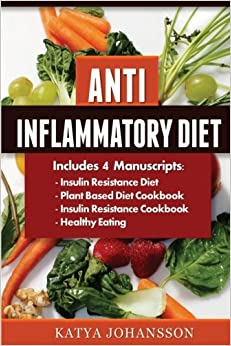 Anti Inflammatory Diet: 4 Manuscripts: Insulin Resistance Diet, Plant Based Diet Cookbook, Insulin Resistance Cookbook, Healthy Eating