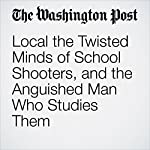 The Twisted Minds of School Shooters, and the Anguished Man Who Studies Them   Michael S. Rosenwald