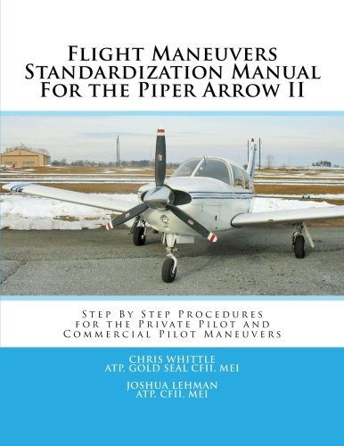 Flight Maneuvers Standardization Manual For the Piper Arrow II: Step By Step Procedures for the Private Pilot and Commercial Pilot Maneuvers Piper Arrow Manual