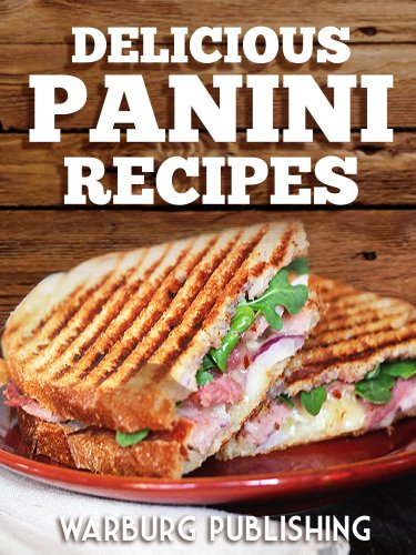 Panini Cookbook & Recipes: Delicious, Quick & Easy Panini Press Recipes to Make Great Grilled Sandwiches (Cookbook Grilling Indoor)