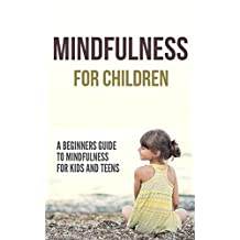 Mindfulness for Children: A Beginners Guide to Mindfulness for Kids and Teens