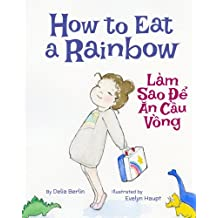 How to Eat a Rainbow: Lam Sao De An Cau Vong : Babl Children's Books in Vietnamese and English