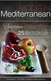 Modern Mediterranean: Christmas and New Year; 25 Gluten-free, Paleo-friendly Mediterranean Diet recipes (color photographs) by [Middelmann-Whitney, Conner]