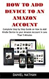How to Add Device to an Amazon Account: Complete Step by Step Guide on How to Add Kindle Device to your Amazon Account in Less Than 5 Minutes
