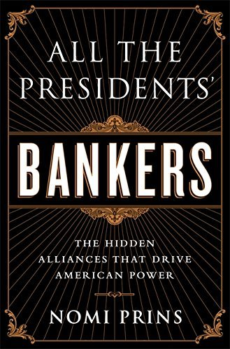 All the Presidents' Bankers: The Hidden Alliances that Drive American Power by Nomi Prins (2015-03-24)