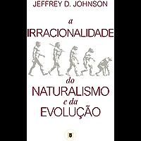 A Irracionalidade do Naturalismo e da Evolução