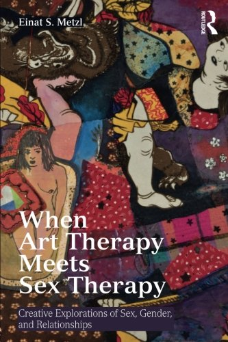 When Art Therapy Meets Sex Therapy: Creative Explorations of Sex, Gender, and Relationships (Art Therapy Creative)