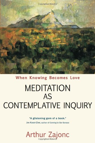 Meditation as Contemplative Inquiry: When Knowing Becomes Love