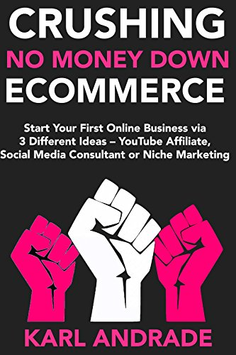 Crushing No Money Down Internet Business: Start Your First Online Business via 3 Different Ideas - YouTube Affiliate, Social Media Consultant or Niche Marketing