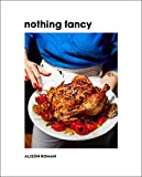Book cover from Nothing Fancy: Unfussy Food for Having People Over by Alison Roman