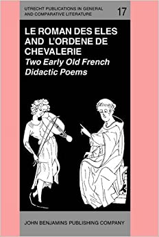 'Le Roman des Eles', and the Anonymous: 'Ordene de Chevalerie': Two Early Old French Didactic Poems. Critical Editions with Introduction, Notes, ... in General and Comparative Literature)