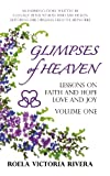 Glimpses of Heaven: Lessons on Faith and Hope, Love and Joy, Roela Victoria Rivera, 1449781772