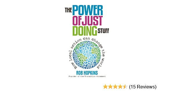 The power of just doing stuff how local action can change the world the power of just doing stuff how local action can change the world rob hopkins amazon fandeluxe Image collections