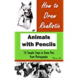 How to Draw Animals: How to Draw Realistic Animals with Pencils: 10 Simple Steps to Draw Pets from Photographs (How to Draw Dogs, How to Draw Cats, How to Draw Horses, Drawing Animals)