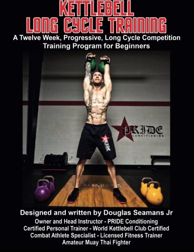 Kettlebell Long Cycle Training: A Twelve Week, Progressive, Long Cycle Competition Training Program for Beginners